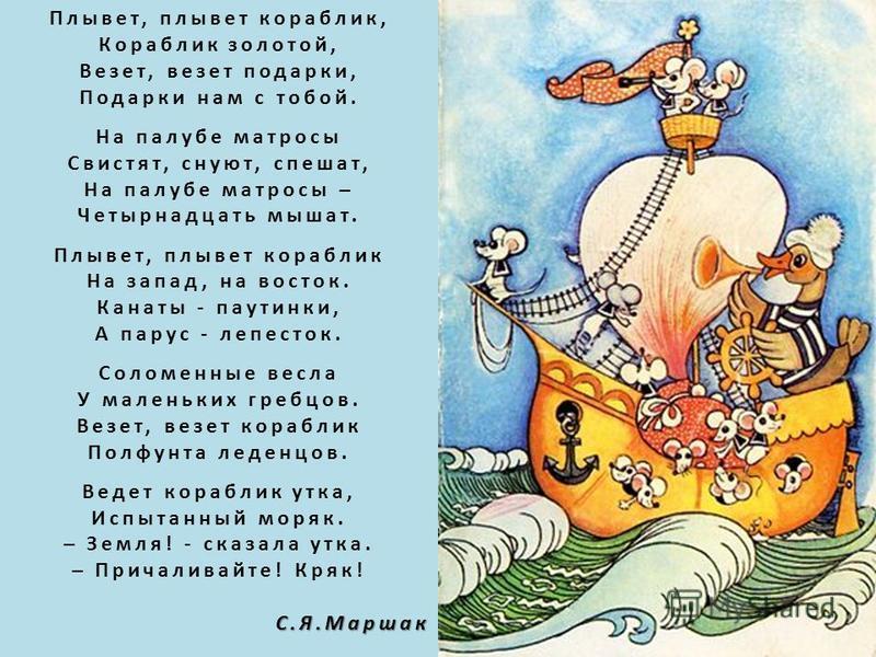 Плывет, плывет кораблик, Кораблик золотой, Везет, везет подарки, Подарки нам с тобой. На палубе матросы Свистят, снуют, спешат, На палубе матросы – Четырнадцать мышат. Плывет, плывет кораблик На запад, на восток. Канаты - паутинки, А парус - лепесток