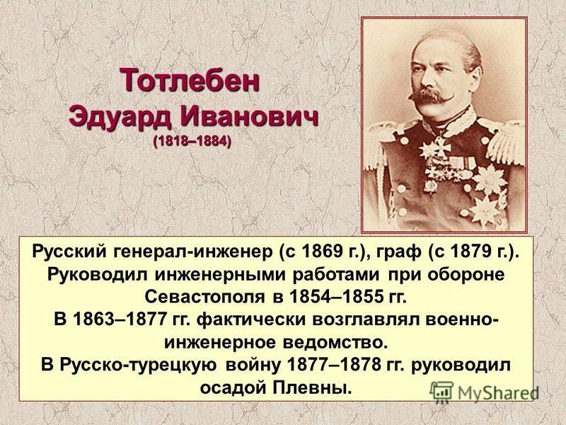 Тотлебен Эдуард Иванович (1818–1884) Русский генерал-инженер (с 1869 г.), граф (с 1879 г.). Руководил инженерными работами при обороне Севастополя в 1854–1855 гг. В 1863–1877 гг. фактически возглавлял военно- инженерное ведомство. В Русско-турецкую в