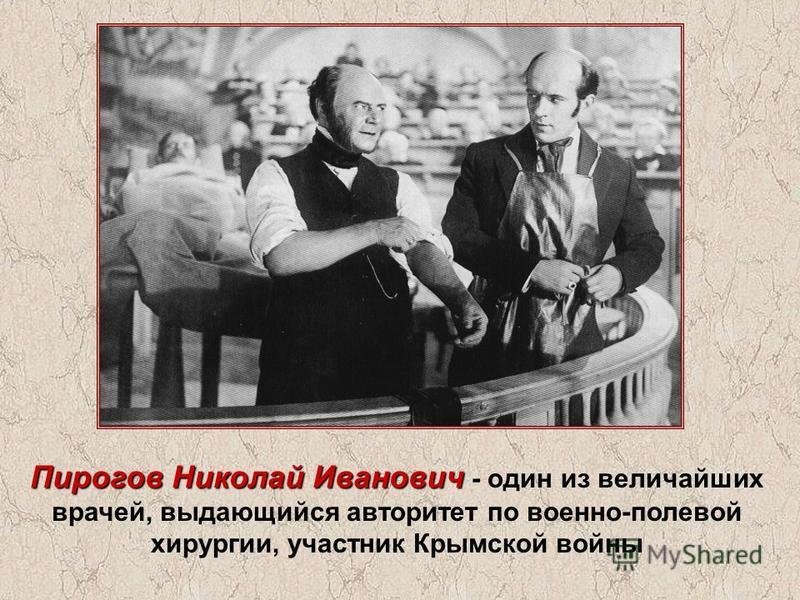 Пирогов Николай Иванович Пирогов Николай Иванович - один из величайших врачей, выдающийся авторитет по военно-полевой хирургии, участник Крымской войны