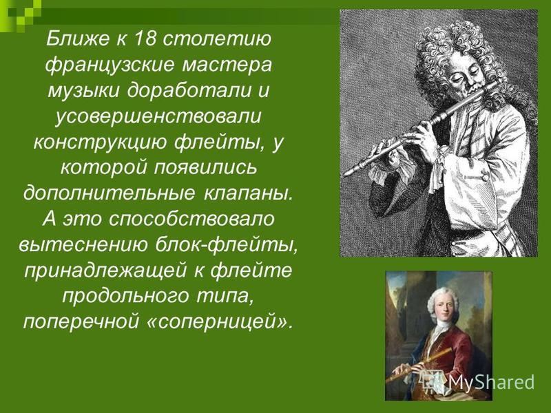 Ближе к 18 столетию французские мастера музыки доработали и усовершенствовали конструкцию флейты, у которой появились дополнительные клапаны. А это способствовало вытеснению блок-флейты, принадлежащей к флейте продольного типа, поперечной «соперницей