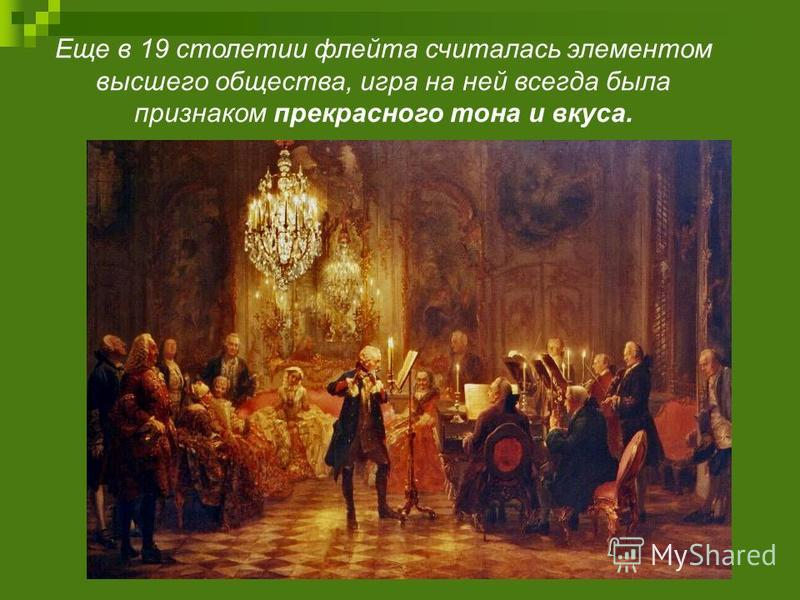 Еще в 19 столетии флейта считалась элементом высшего общества, игра на ней всегда была признаком прекрасного тона и вкуса.