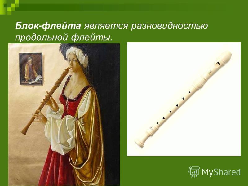 Блок-флейта является разновидностью продольной флейты.