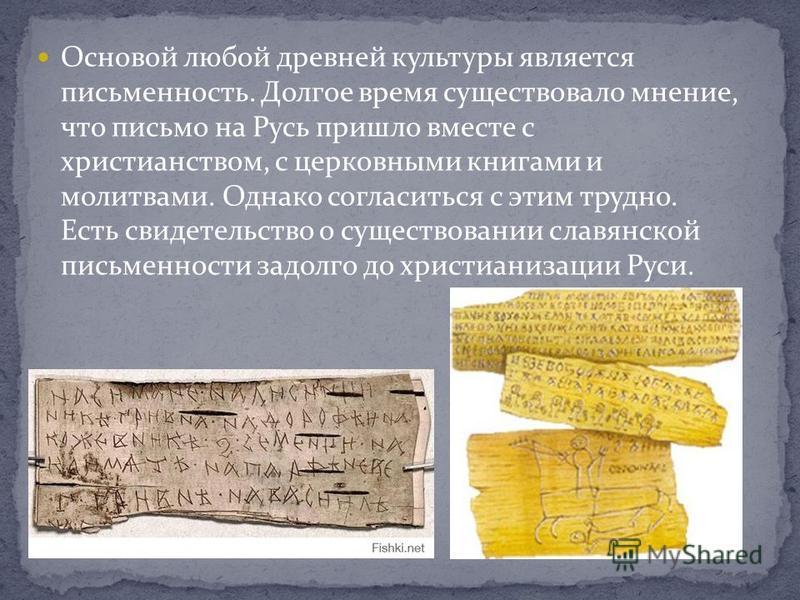 Основой любой древней культуры является письменность. Долгое время существовало мнение, что письмо на Русь пришло вместе с христианством, с церковными книгами и молитвами. Однако согласиться с этим трудно. Есть свидетельство о существовании славянско