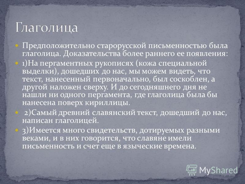 Предположительно старорусской письменностью была глаголица. Доказательства более раннего ее появления: 1)На пергаментных рукописях (кожа специальной выделки), дошедших до нас, мы можем видеть, что текст, нанесенный первоначально, был соскоблен, а дру