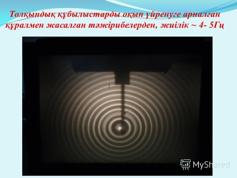 Толқындық құбылыстарды оқып үйренуге арналған құралмен жасалған тәжірибелерден, жиілік ~ 4- 5Гц