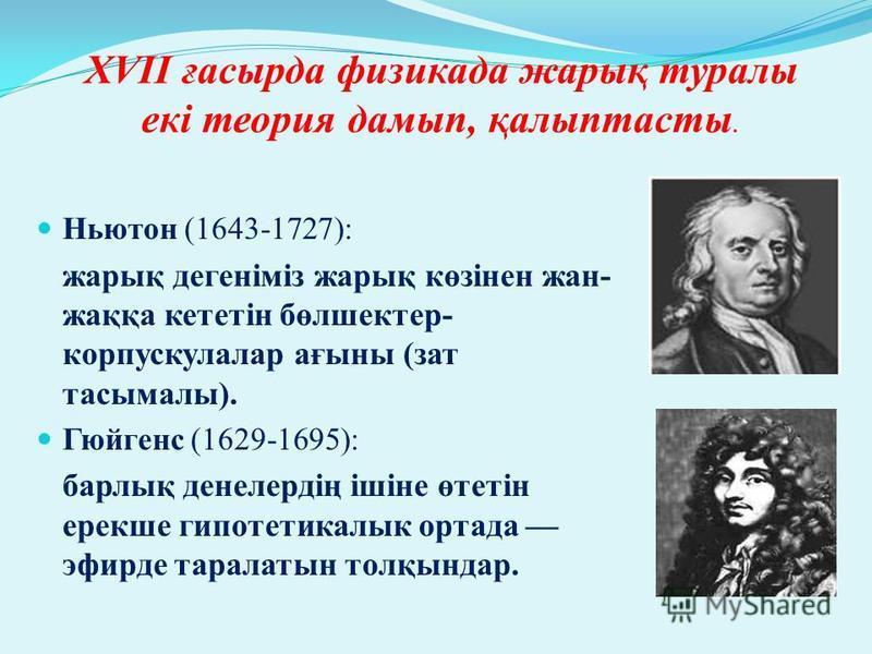 XVII ғасырда физикада жарық туралы екі теория дамып, қалыптасты. Ньютон (1643-1727): жарық дегеніміз жарық көзінен жан- жаққа кететін бөлшектер- корпускулалар ағыны (зат тасымалы). Гюйгенс (1629-1695): барлық денелердің ішіне өтетін ерекше гипотетика