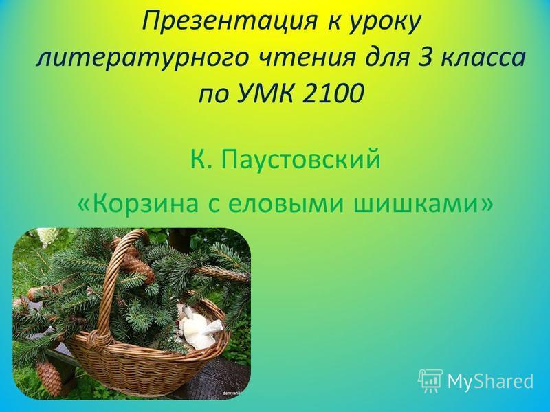 Презентация к уроку литературного чтения для 3 класса по УМК 2100 К. Паустовский «Корзина с еловыми шишками»
