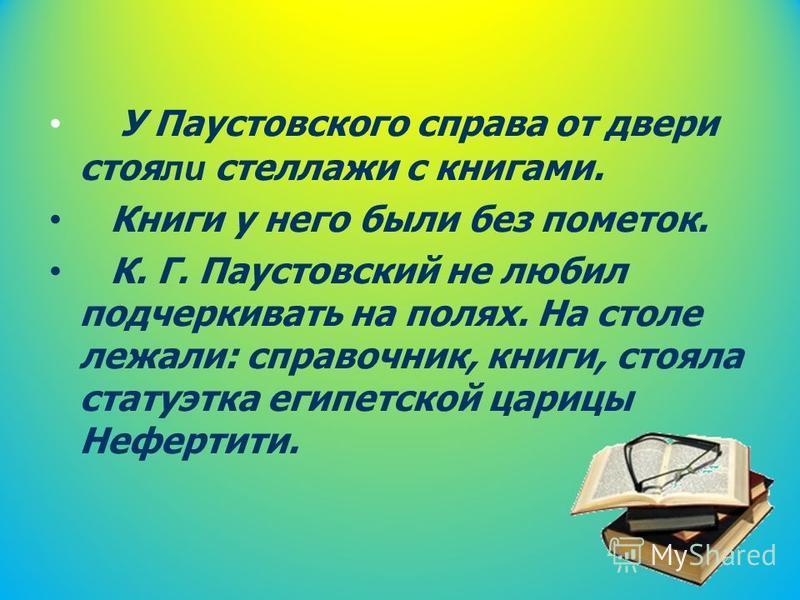 У Паустовского справа от двери стоя ли стеллажи с книгами. Книги у него были без пометок. К. Г. Паустовский не любил подчеркивать на полях. На столе лежали: справочник, книги, стояла статуэтка египетской царицы Нефертити.