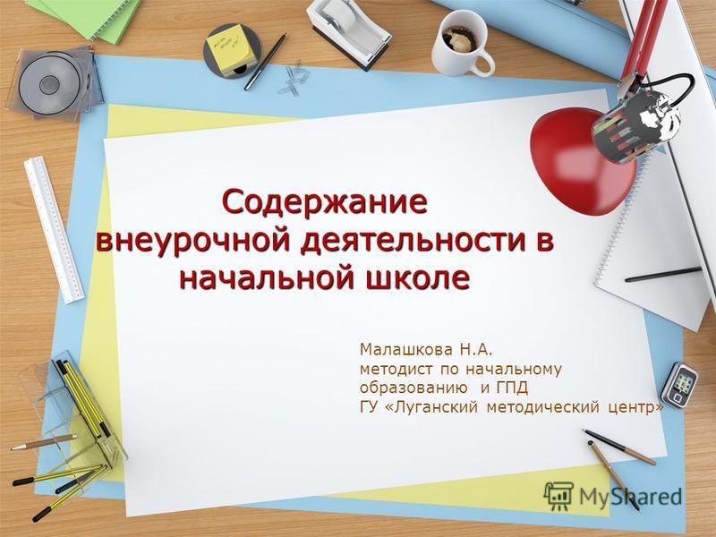 Содержание внеурочной деятельности в начальной школе Малашкова Н.А. методист по начальному образованию и ГПД ГУ «Луганский методический центр»