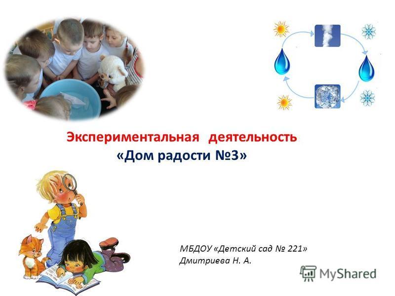 Экспериментальная деятельность «Дом радости 3» МБДОУ «Детский сад 221» Дмитриева Н. А.