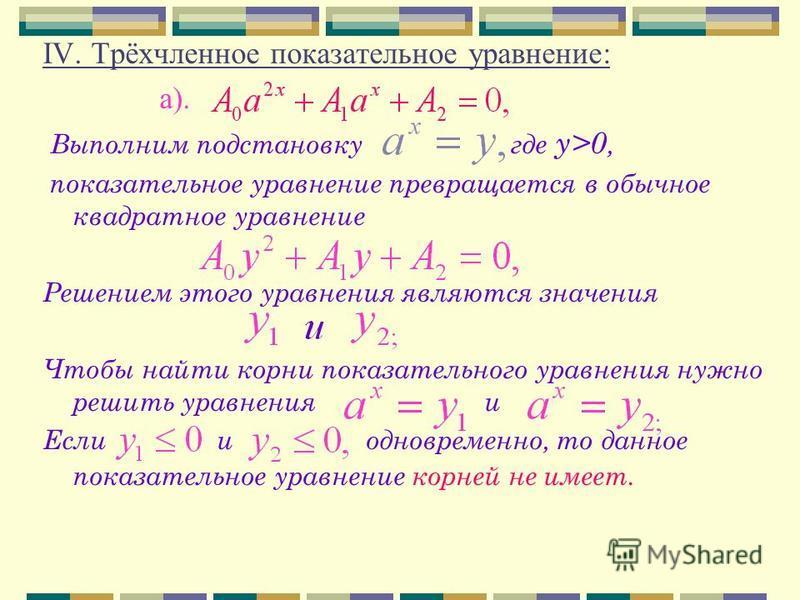 IV. Трёхчленное показательное уравнение: а). В ыполним подстановку где у>0, показательное уравнение превращается в обычное квадратное уравнение Решением этого уравнения являются значения Чтобы найти корни показательного уравнения нужно решить уравнен