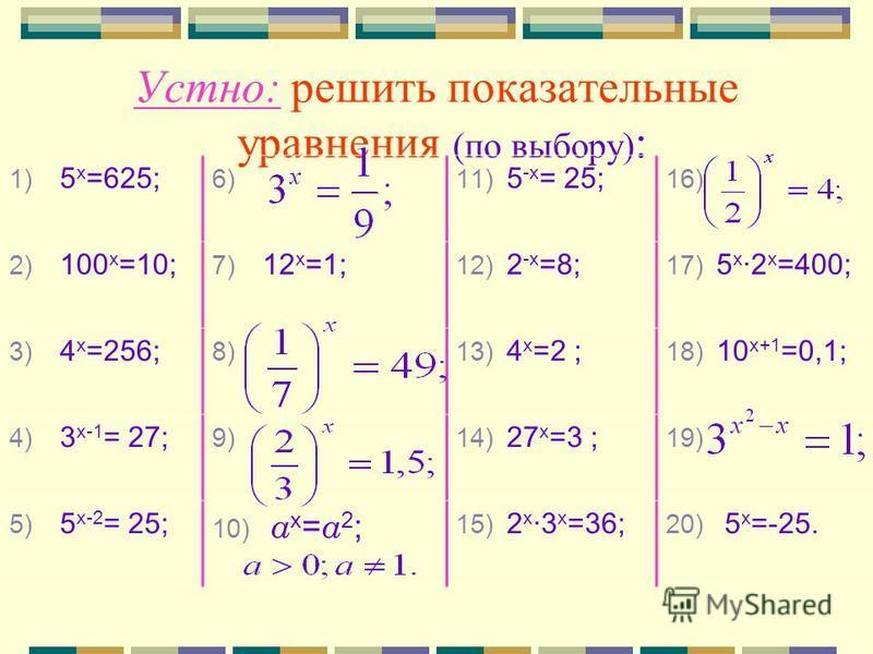 Устно: решить показательные уравнения (по выбору) : 1) 5 х =625; 6) 11) 5 -х = 25; 16) 2) 100 х =10; 7) 12 х =1; 12) 2 -х =8; 17) 5 х 2 х =400; 3) 4 х =256; 8) 13) 4 х =2 ; 18) 10 х+1 =0,1; 4) 3 х-1 = 27; 9) 14) 27 х =3 ; 19) 5) 5 х-2 = 25; 10) а х =