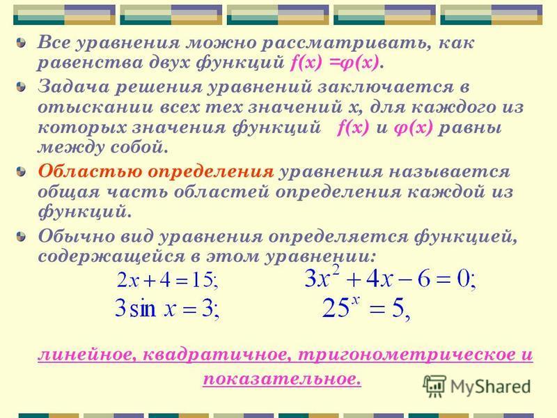 Все уравнения можно рассматривать, как равенства двух функций f(x) =φ(x). Задача решения уравнений заключается в отыскании всех тех значений х, для каждого из которых значения функций f(x) и φ(x) равны между собой. Областью определения уравнения назы