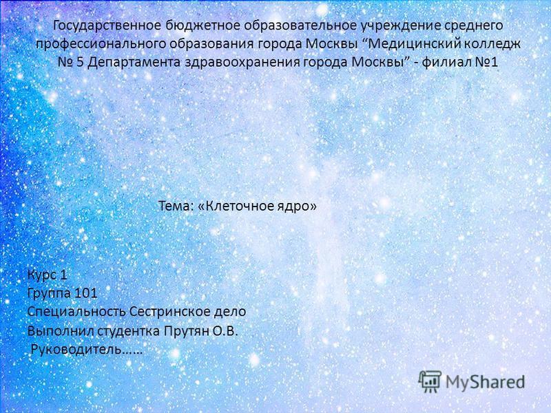 Государственное бюджетное образовательное учреждение среднего профессионального образования города Москвы Медицинский колледж 5 Департамента здравоохранения города Москвы - филиал 1 Тема: «Клеточное ядро» Курс 1 Группа 101 Специальность Сестринское д