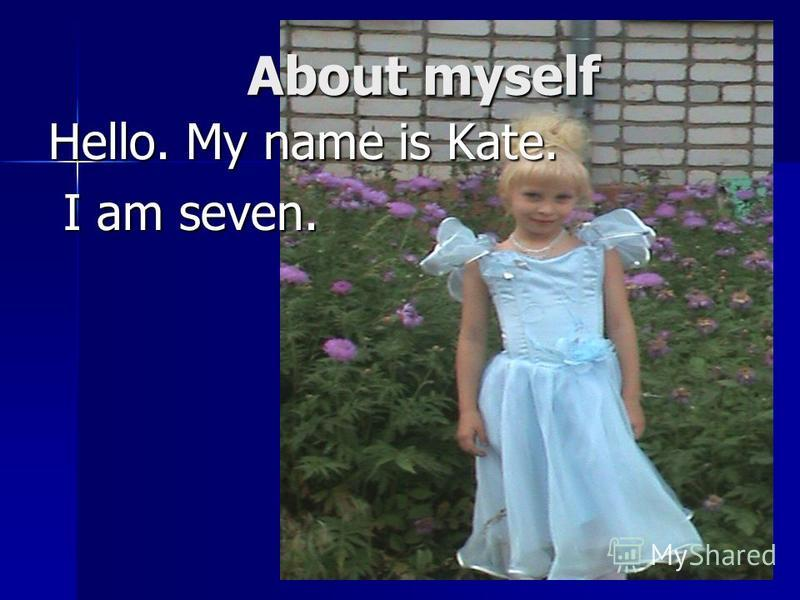 About myself Hello. My name is Kate. I am seven. I am seven.