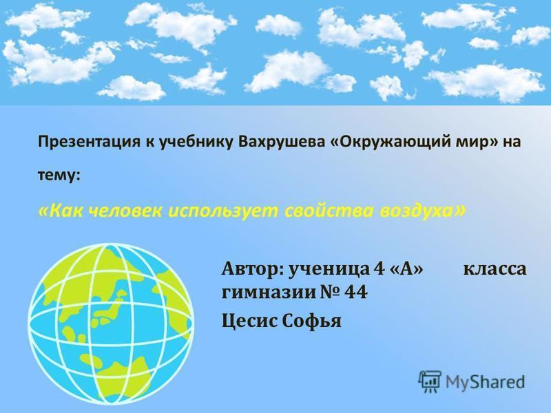 Автор : ученица 4 « А » класса гимназии 44 Цесис Софья Презентация к учебнику Вахрушева « Окружающий мир » на тему : « Как человек использует свойства воздуха »