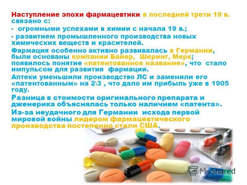 Наступление эпохи фармацевтики в последней трети 19 в. связано с: - огромными успехами в химии с начала 19 в.; - развитием промышленного производства новых химических веществ и красителей. Фармация особенно активно развивалась в Германии, были основа