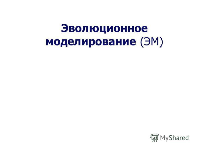 Эволюционное моделирование (ЭМ)