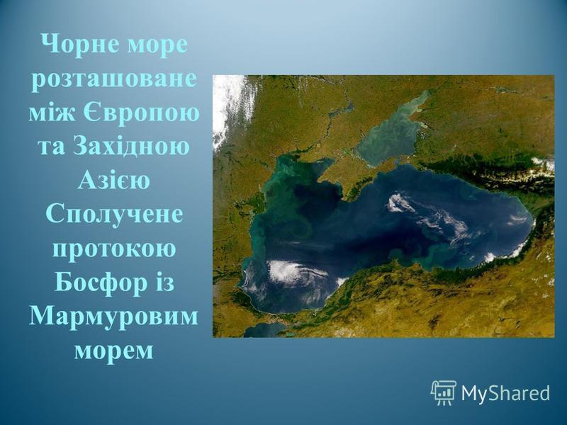 Чорне море розташоване між Європою та Західною Азією Сполучене протокою Босфор із Мармуровим морем
