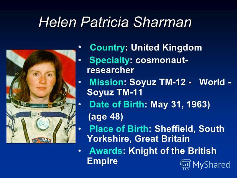 Helen Patricia Sharman Country: United Kingdom Specialty: cosmonaut- researcher Mission: Soyuz TM-12 - World - Soyuz TM-11 Date of Birth: May 31, 1963) (age 48) Place of Birth: Sheffield, South Yorkshire, Great Britain Awards: Knight of the British E