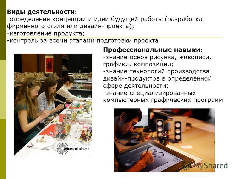Виды деятельности: -определение концепции и идеи будущей работы (разработка фирменного стиля или дизайн-проекта); -изготовление продукта; -контроль за всеми этапами подготовки проекта Профессиональные навыки: -знание основ рисунка, живописи, графики,