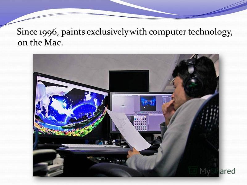 Since 1996, paints exclusively with computer technology, on the Mac.