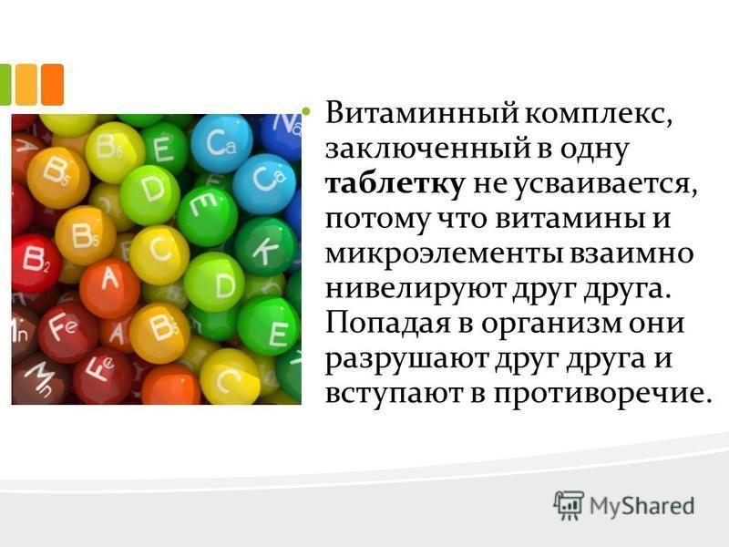 Витаминный комплекс, заключенный в одну таблетку не усваивается, потому что витамины и микроэлементы взаимно нивелируют друг друга. Попадая в организм они разрушают друг друга и вступают в противоречие.