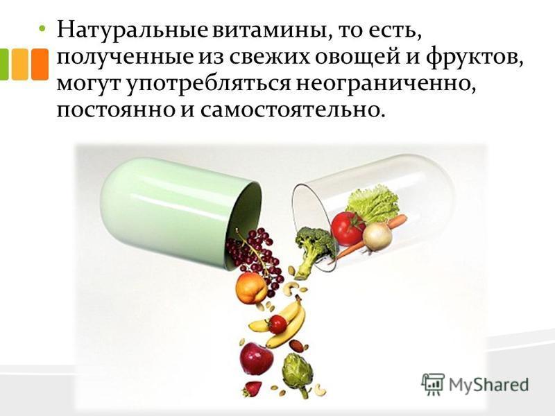 Натуральные витамины, то есть, полученные из свежих овощей и фруктов, могут употребляться неограниченно, постоянно и самостоятельно.