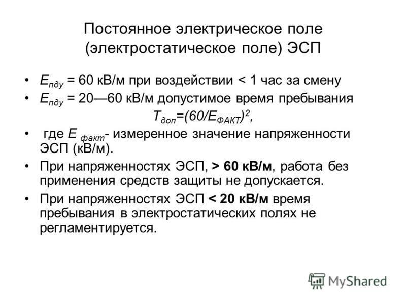 Постоянное электрическое поле (электростатическое поле) ЭСП Е пду = 60 кВ/м при воздействии < 1 час за смену Е пду = 2060 кВ/м допустимое время пребывания Т доп =(60/Е ФАКТ ) 2, где Е факт - измеренное значение напряженности ЭСП (кВ/м). При напряженн