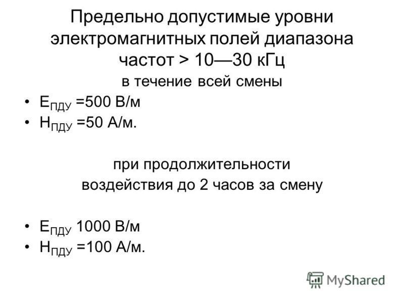 Предельно допустимые уровни электромагнитных полей диапазона частот > 1030 к Гц в течение всей смены Е ПДУ =500 В/м Н ПДУ =50 А/м. при продолжительности воздействия до 2 часов за смену Е ПДУ 1000 В/м Н ПДУ =100 А/м.