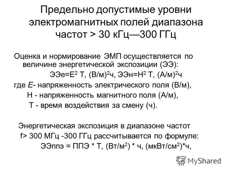 Предельно допустимые уровни электромагнитных полей диапазона частот > 30 к Гц 300 ГГц Оценка и нормирование ЭМП осуществляется по величине энергетической экспозиции (ЭЭ): ЭЭе=Е 2 Т, (В/м) 2 ч, ЭЭн=Н 2 Т, (А/м) 2 ч где Е- напряженность электрического
