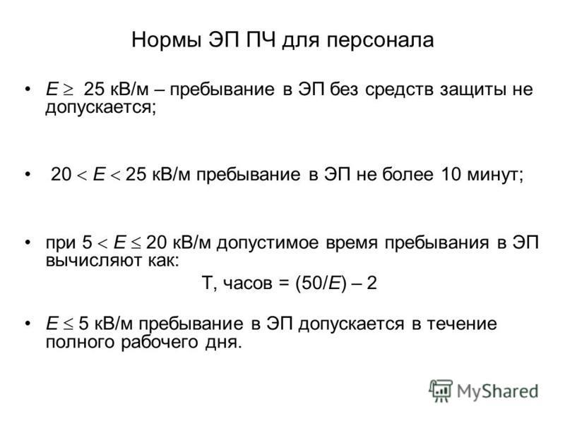Нормы ЭП ПЧ для персонала Е 25 кВ/м – пребывание в ЭП без средств защиты не допускается; 20 Е 25 кВ/м пребывание в ЭП не более 10 минут; при 5 Е 20 кВ/м допустимое время пребывания в ЭП вычисляют как: Т, часов = (50/Е) – 2 Е 5 кВ/м пребывание в ЭП до