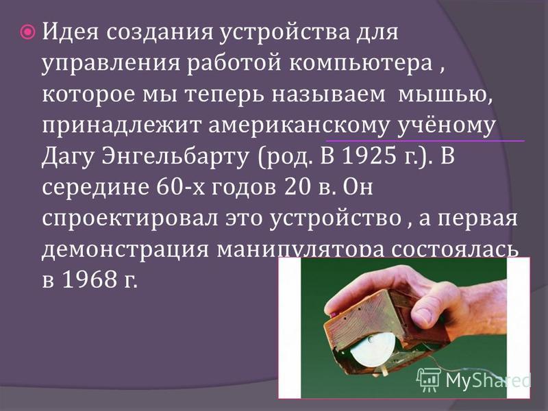 Идея создания устройства для управления работой компьютера, которое мы теперь называем мышью, принадлежит американскому учёному Дагу Энгельбарту ( род. В 1925 г.). В середине 60- х годов 20 в. Он спроектировал это устройство, а первая демонстрация ма