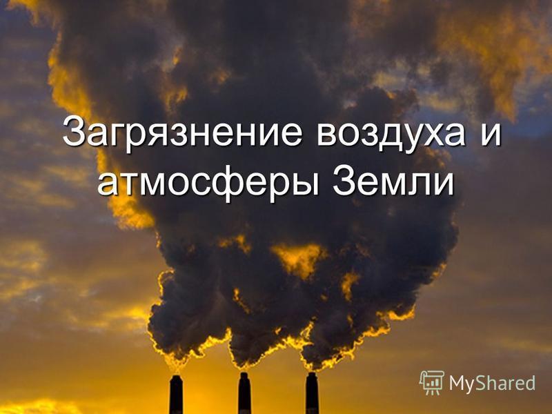 Загрязнение воздуха и атмосферы Земли Загрязнение воздуха и атмосферы Земли