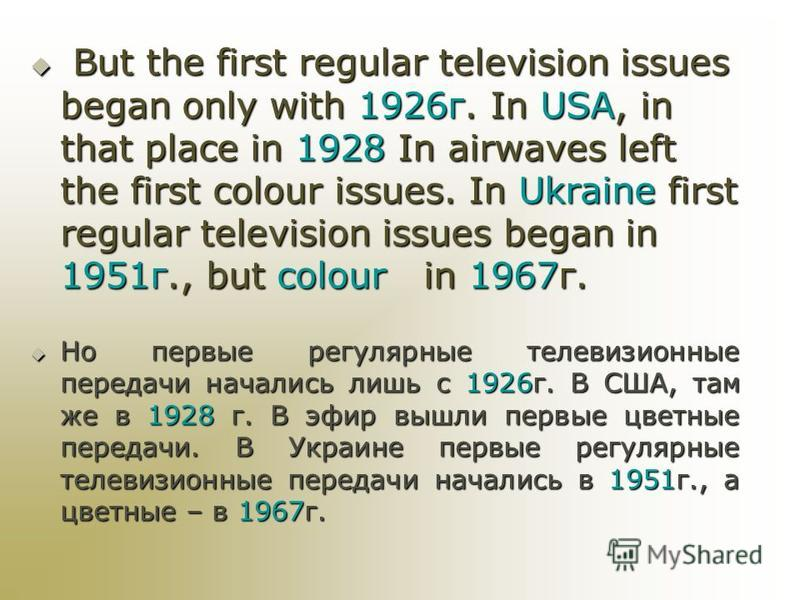 But the first regular television issues began only with 1926 г. In USA, in that place in 1928 In airwaves left the first colour issues. In Ukraine first regular television issues began in 1951 г., but colour in 1967 г. But the first regular televisio