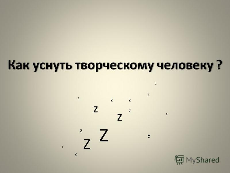 Как уснуть творческому человеку ?Как уснуть творческому человеку ? Z z z z z z z z Z z z z z z z