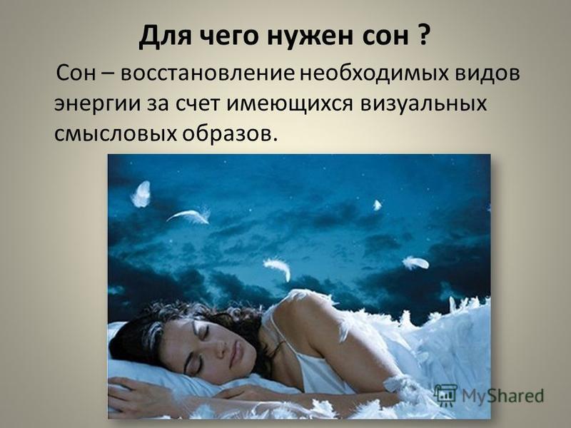 Для чего нужен сон ? Сон – восстановление необходимых видов энергии за счет имеющихся визуальных смысловых образов.
