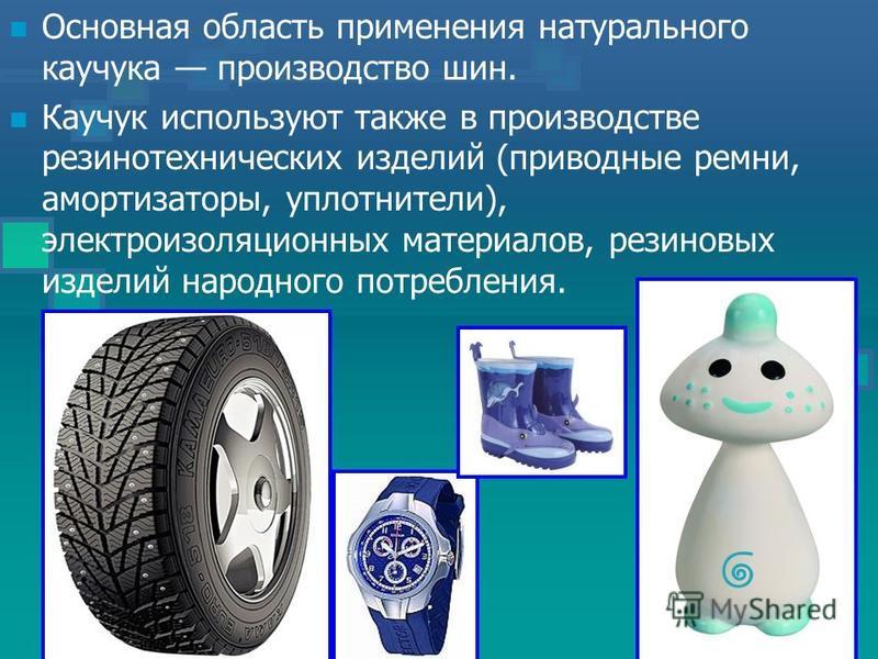 Основная область применения натурального каучука производство шин. Каучук используют также в производстве резинотехнических изделий (приводные ремни, амортизаторы, уплотнители), электроизоляционных материалов, резиновых изделий народного потребления.
