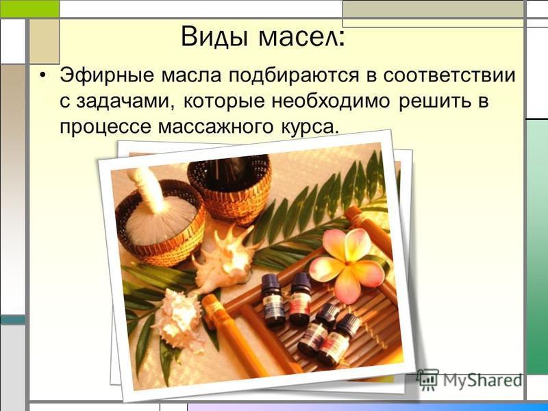 Виды масел: Эфирные масла подбираются в соответствии с задачами, которые необходимо решить в процессе массажного курса.