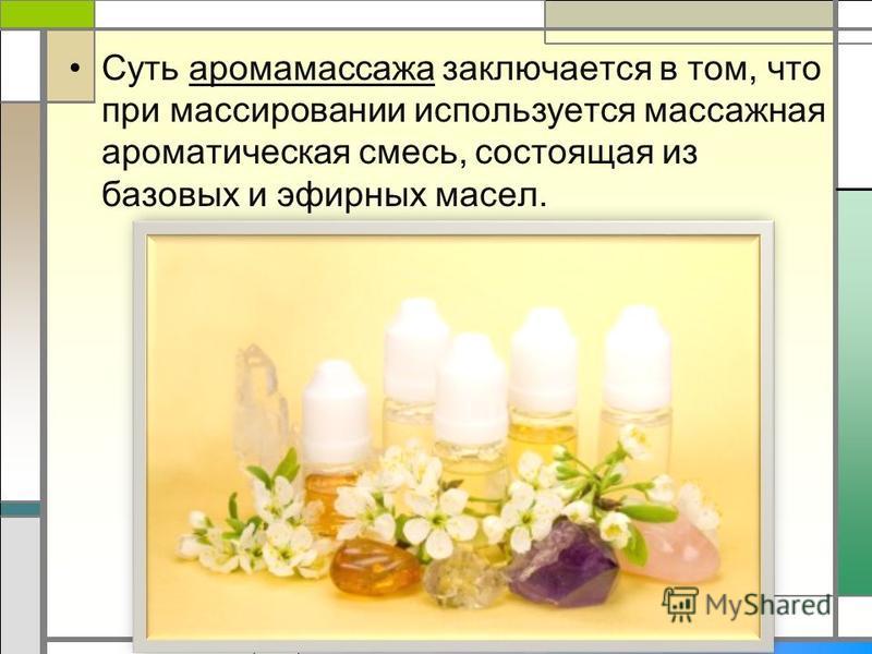 Суть аромамассажа заключается в том, что при массировании используется массажная ароматическая смесь, состоящая из базовых и эфирных масел.