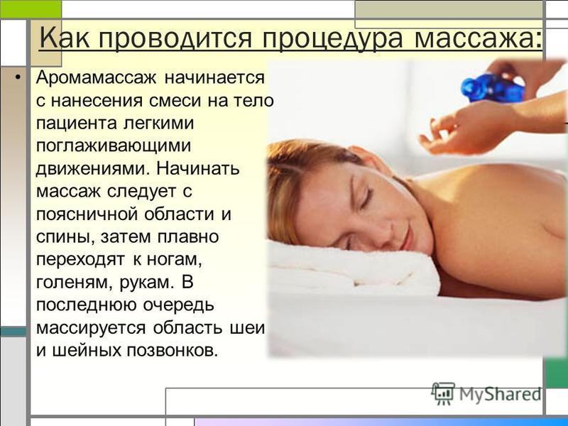 Как проводится процедура массажа: Аромамассаж начинается с нанесения смеси на тело пациента легкими поглаживающими движениями. Начинать массаж следует с поясничной области и спины, затем плавно переходят к ногам, голеням, рукам. В последнюю очередь м