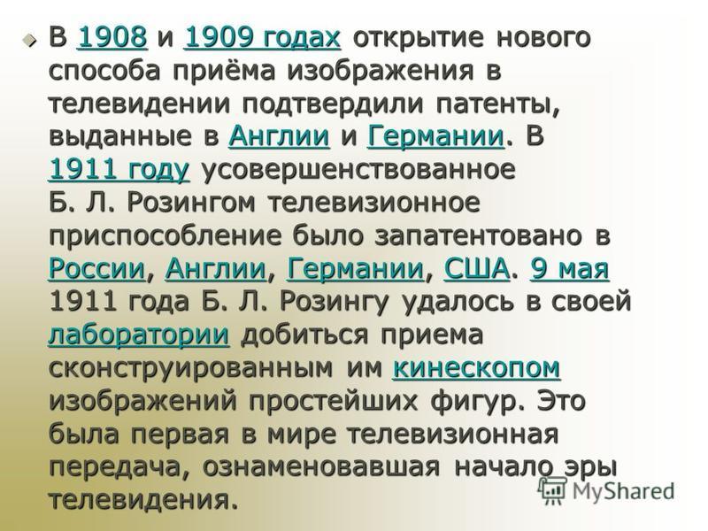 В 1908 и 1909 годах открытие нового способа приёма изображения в телевидении подтвердили патенты, выданные в Англии и Германии. В 1911 году усовершенствованное Б. Л. Розингом телевизионное приспособление было запатентовано в России, Англии, Германии,
