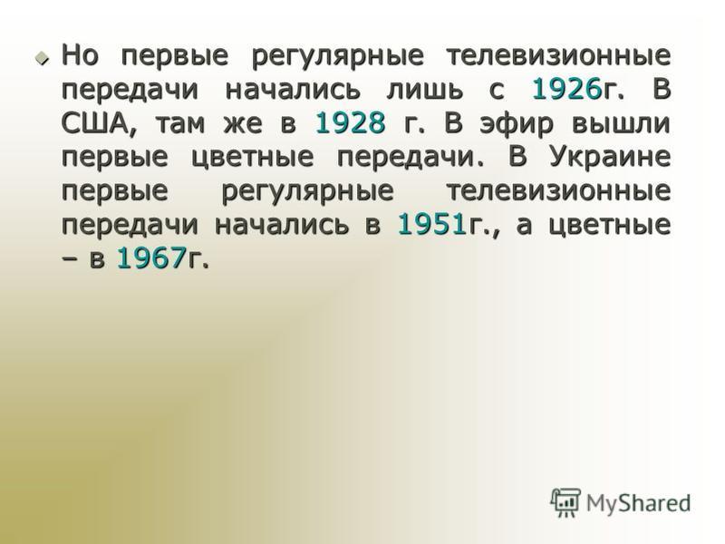 Но первые регулярные телевизионные передачи начались лишь с 1926 г. В США, там же в 1928 г. В эфир вышли первые цветные передачи. В Украине первые регулярные телевизионные передачи начались в 1951 г., а цветные – в 1967 г. Но первые регулярные телеви