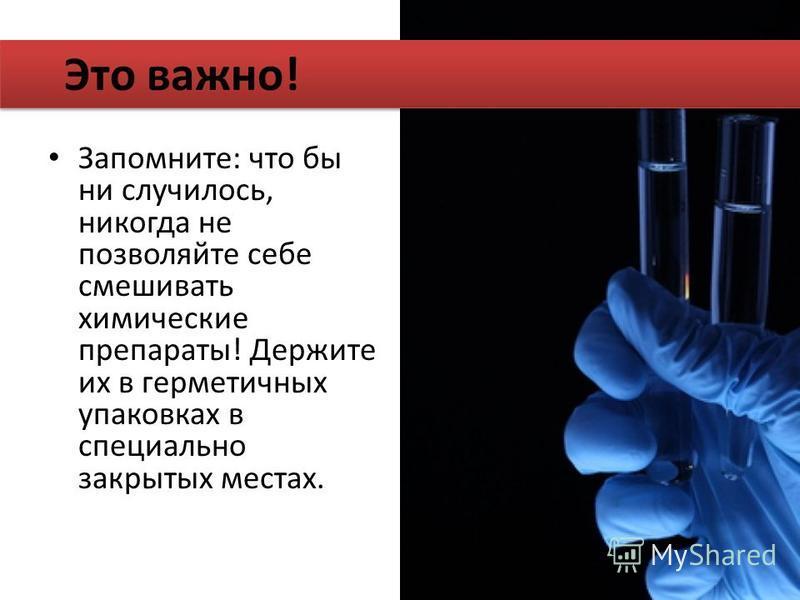 Запомните: что бы ни случилось, никогда не позволяйте себе смешивать химические препараты! Держите их в герметичных упаковках в специально закрытых местах. Это важно!
