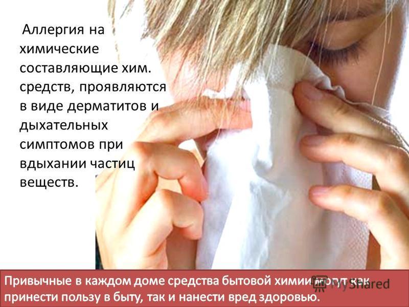 Аллергия на химические составляющие хим. средств, проявляются в виде дерматитов и дыхательных симптомов при вдыхании частиц веществ.