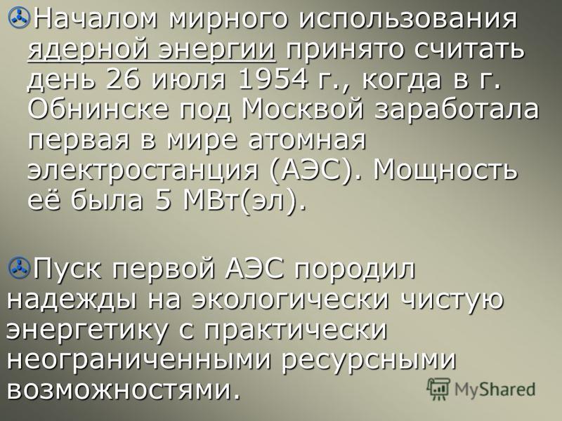 Началом мирного использования ядерной энергии принято считать день 26 июля 1954 г., когда в г. Обнинске под Москвой заработала первая в мире атомная электростанция (АЭС). Мощность её была 5 МВт(эл). Началом мирного использования ядерной энергии приня