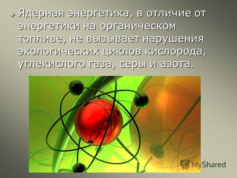 Ядерная энергетика, в отличие от энергетики на органическом топливе, не вызывает нарушения экологических циклов кислорода, углекислого газа, серы и азота. Ядерная энергетика, в отличие от энергетики на органическом топливе, не вызывает нарушения экол