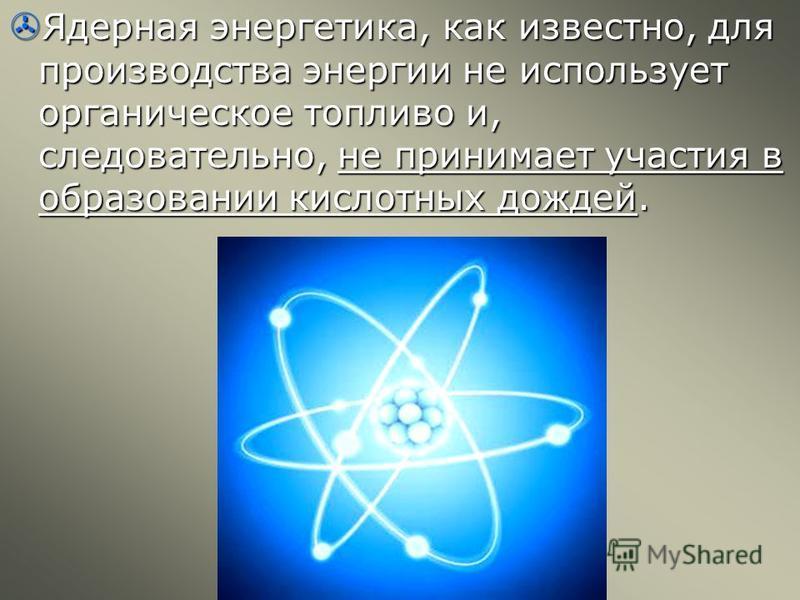 Ядерная энергетика, как известно, для производства энергии не использует органическое топливо и, следовательно, не принимает участия в образовании кислотных дождей. Ядерная энергетика, как известно, для производства энергии не использует органическое