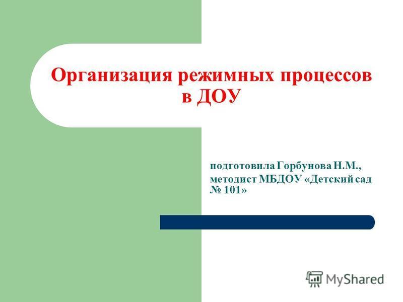 Организация режимных процессов в ДОУ подготовила Горбунова Н.М., методист МБДОУ «Детский сад 101»