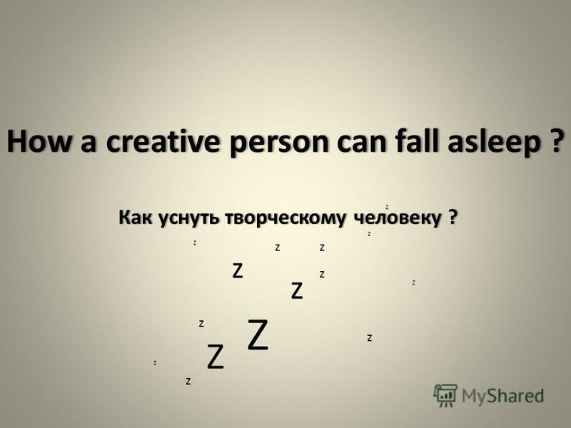 How a creative person can fall asleep ? Как уснуть творческому человеку ? Z z z z z z z z Z z z z z z z